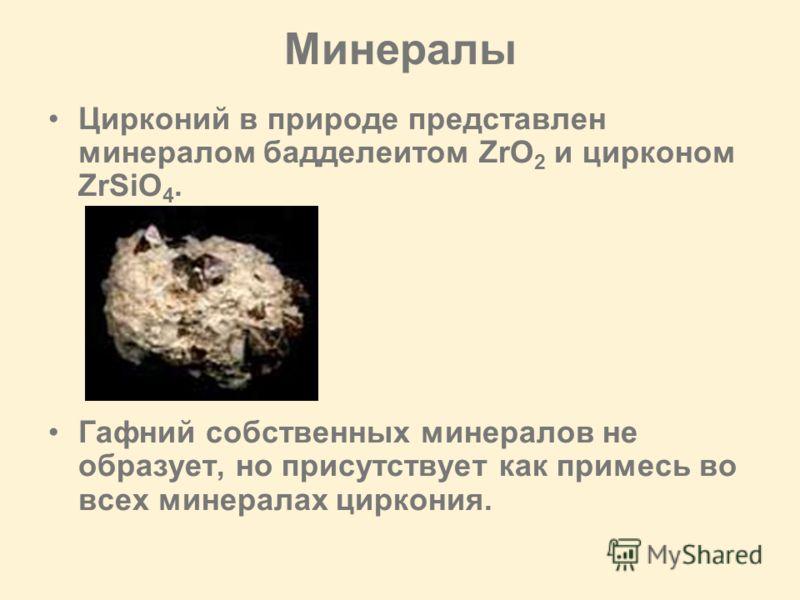 Минералы Цирконий в природе представлен минералом бадделеитом ZrO 2 и цирконом ZrSiO 4. Гафний собственных минералов не образует, но присутствует как примесь во всех минералах циркония.