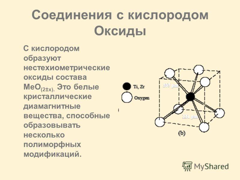 Соединения с кислородом Оксиды C кислородом образуют нестехиометрические оксиды состава MeO (2±х). Это белые кристаллические диамагнитные вещества, способные образовывать несколько полиморфных модификаций.