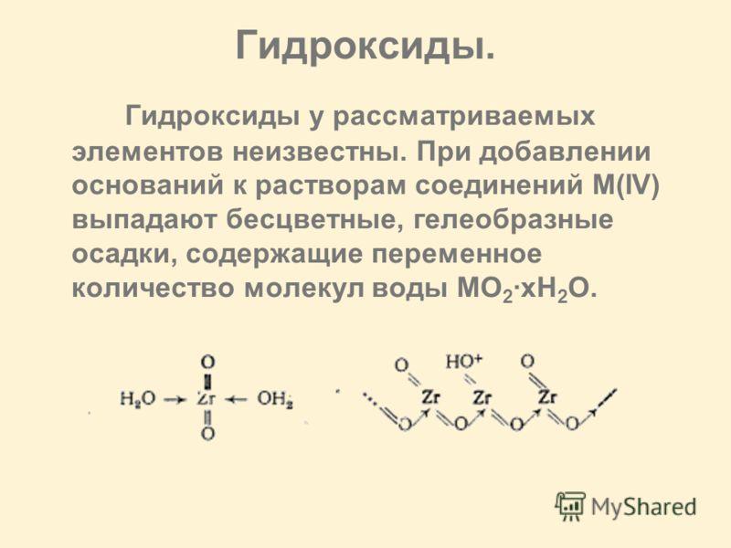 Гидроксиды. Гидроксиды у рассматриваемых элементов неизвестны. При добавлении оснований к растворам соединений М(IV) выпадают бесцветные, гелеобразные осадки, содержащие переменное количество молекул воды MO 2 ·xH 2 O.