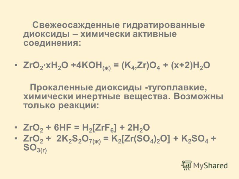 Свежеосажденные гидратированные диоксиды – химически активные соединения: ZrO 2 ·xH 2 O +4KOH (ж) = (K 4,Zr)O 4 + (x+2)H 2 O Прокаленные диоксиды -тугоплавкие, химически инертные вещества. Возможны только реакции: ZrO 2 + 6HF = H 2 [ZrF 6 ] + 2H 2 O