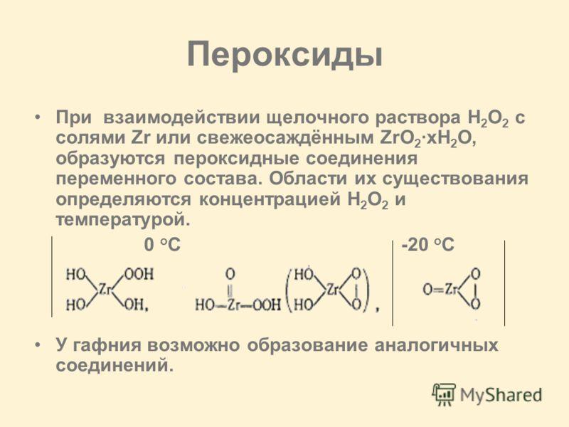 Пероксиды При взаимодействии щелочного раствора H 2 O 2 с солями Zr или свежеосаждённым ZrO 2 ·xH 2 O, образуются пероксидные соединения переменного состава. Области их существования определяются концентрацией H 2 O 2 и температурой. 0 o C -20 o C У