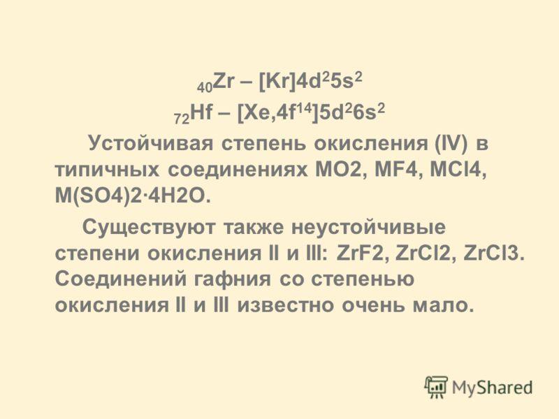 40 Zr – [Kr]4d 2 5s 2 72 Hf – [Xe,4f 14 ]5d 2 6s 2 Устойчивая степень окисления (IV) в типичных соединениях MO2, MF4, MCl4, M(SO4)2·4H2O. Существуют также неустойчивые степени окисления II и III: ZrF2, ZrCl2, ZrCl3. Соединений гафния со степенью окис