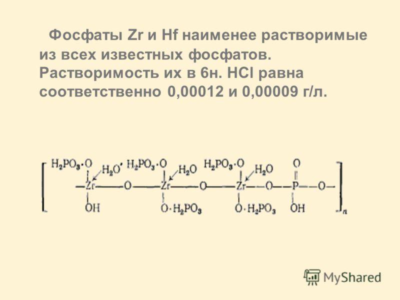 Фосфаты Zr и Hf наименее растворимые из всех известных фосфатов. Растворимость их в 6н. HCl равна соответственно 0,00012 и 0,00009 г/л.