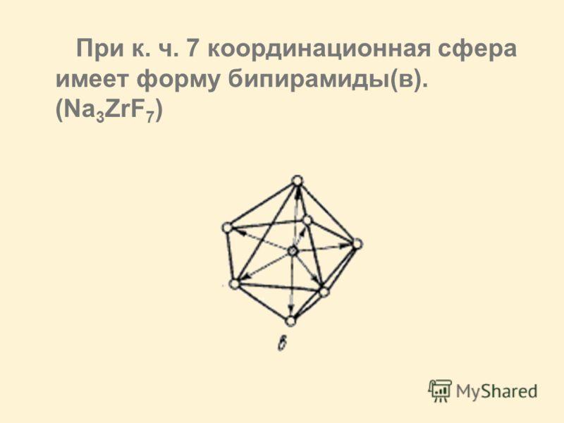При к. ч. 7 координационная сфера имеет форму бипирамиды(в). (Na 3 ZrF 7 )