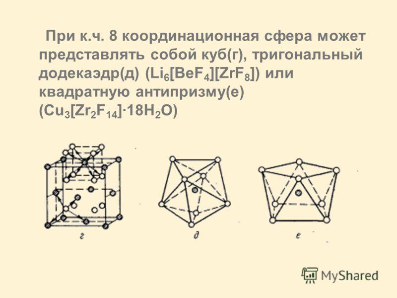 При к.ч. 8 координационная сфера может представлять собой куб(г), тригональный додекаэдр(д) (Li 6 [BeF 4 ][ZrF 8 ]) или квадратную антипризму(е) (Cu 3 [Zr 2 F 14 ]·18H 2 O)