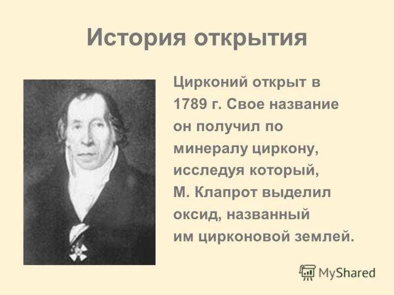 История открытия Цирконий открыт в 1789 г. Свое название он получил по минералу циркону, исследуя который, М. Клапрот выделил оксид, названный им цирконовой землей.
