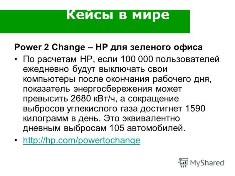 Кейсы в мире Power 2 Change – HP для зеленого офиса По расчетам НР, если 100 000 пользователей ежедневно будут выключать свои компьютеры после окончания рабочего дня, показатель энергосбережения может превысить 2680 кВт/ч, а сокращение выбросов углек