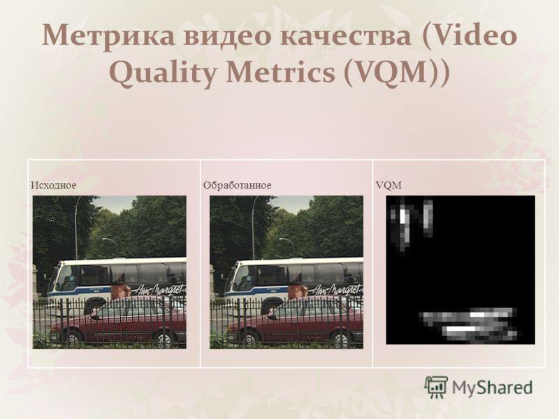 Метрика видео качества (Video Quality Metrics (VQM)) ИсходноеОбработанноеVQM