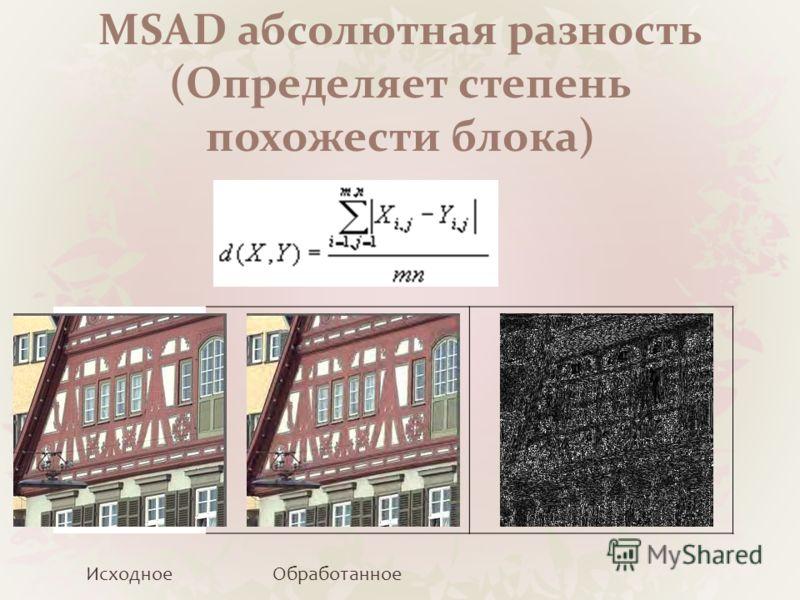 MSAD абсолютная разность (Определяет степень похожести блока) ИсходноеОбработанное