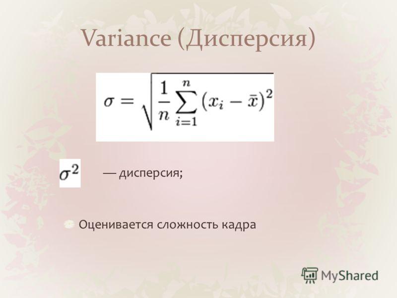 Variance (Дисперсия) дисперсия; Оценивается сложность кадра