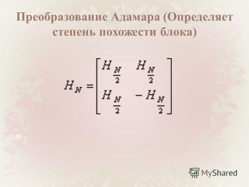 Преобразование Адамара (Определяет степень похожести блока)