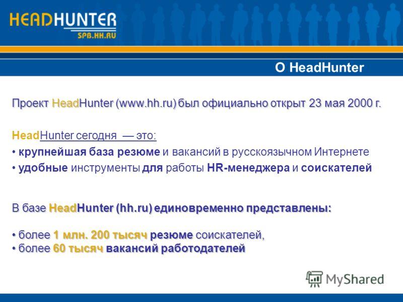 О HeadHunter Проект HeadHunter (www.hh.ru) был официально открыт 23 мая 2000 г. HeadHunter сегодня это: крупнейшая база резюме и вакансий в русскоязычном Интернете удобные инструменты для работы HR-менеджера и соискателей В базе HeadHunter (hh.ru) ед