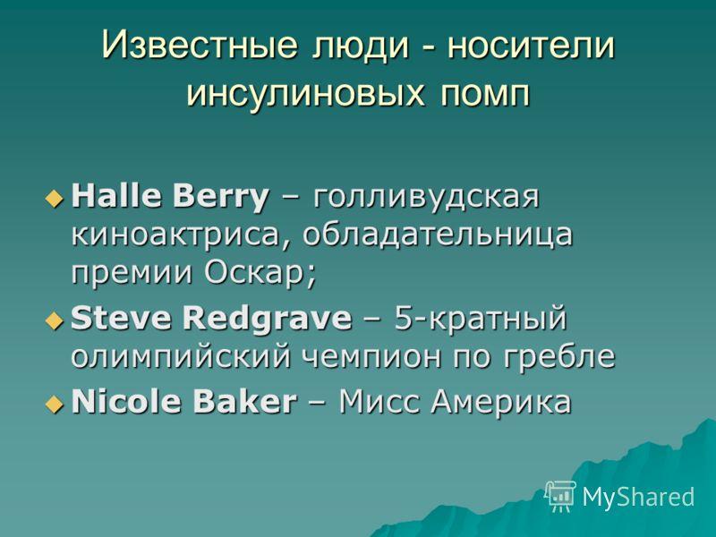 Известные люди - носители инсулиновых помп Halle Berry – голливудская киноактриса, обладательница премии Оскар; Halle Berry – голливудская киноактриса, обладательница премии Оскар; Steve Redgrave – 5-кратный олимпийский чемпион по гребле Steve Redgra