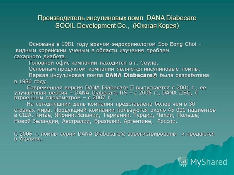 Производитель инсулиновых помп DANA Diabecare SOOIL Development Co., (Южная Корея) Основана в 1981 году врачом-эндокринологом Soo Bong Choi – Основана в 1981 году врачом-эндокринологом Soo Bong Choi – видным корейским ученым в области изучения пробле