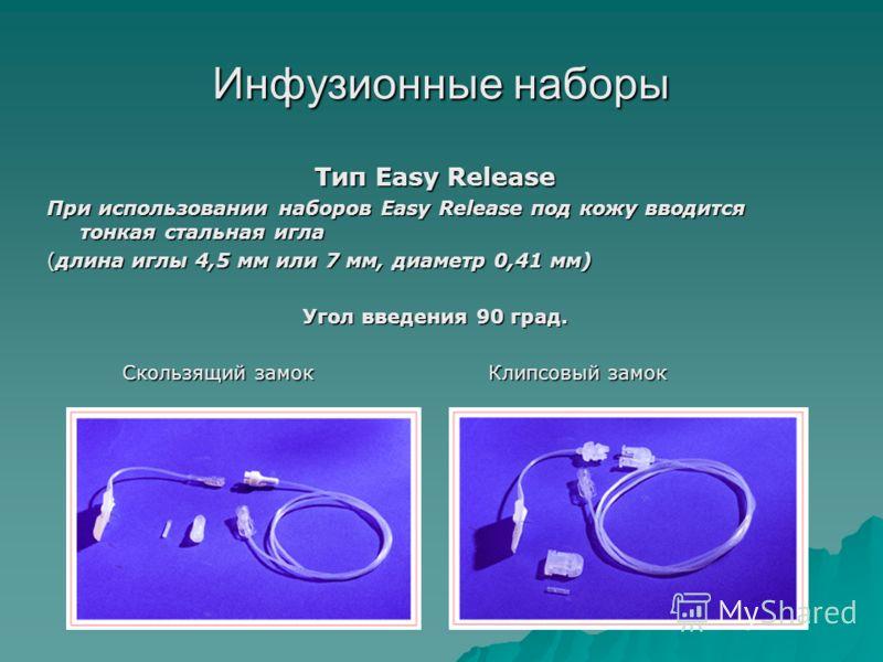 Инфузионные наборы Тип Easy Release При использовании наборов Easy Release под кожу вводится тонкая стальная игла (длина иглы 4,5 мм или 7 мм, диаметр 0,41 мм) Угол введения 90 град. Скользящий замокКлипсовый замок Скользящий замокКлипсовый замок