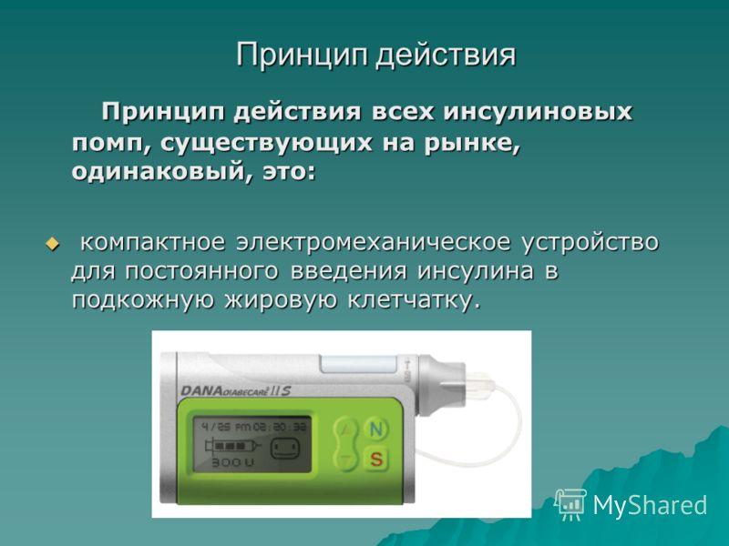 Принцип действия Принцип действия всех инсулиновых помп, существующих на рынке, одинаковый, это: Принцип действия всех инсулиновых помп, существующих на рынке, одинаковый, это: компактное электромеханическое устройство для постоянного введения инсули
