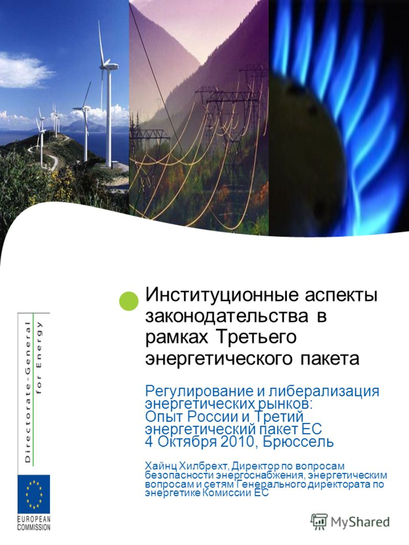Институционные аспекты законодательства в рамках Третьего энергетического пакета Регулирование и либерализация энергетических рынков: Опыт России и Третий энергетический пакет ЕС 4 Октября 2010, Брюссель Хайнц Хилбрехт, Директор по вопросам безопасно