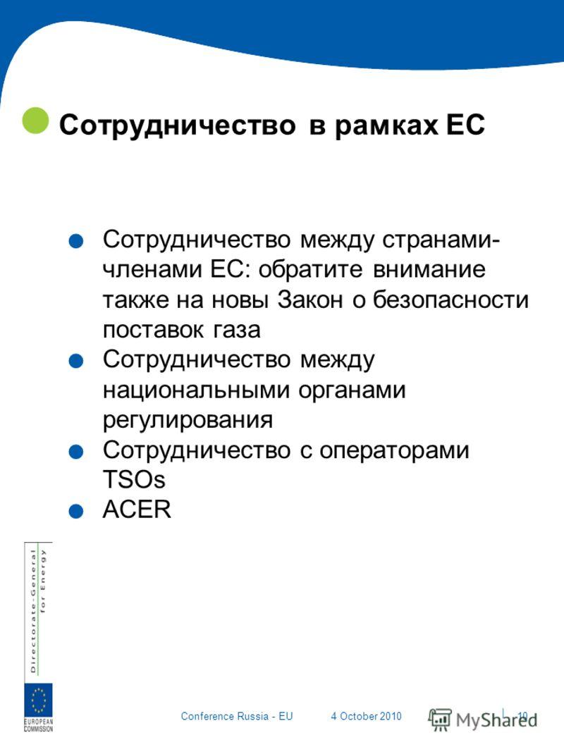 | 10 Conference Russia - EU4 October 2010 Сотрудничество в рамках ЕС. Сотрудничество между странами- членами ЕС: обратите внимание также на новы Закон о безопасности поставок газа. Сотрудничество между национальными органами регулирования. Сотрудниче