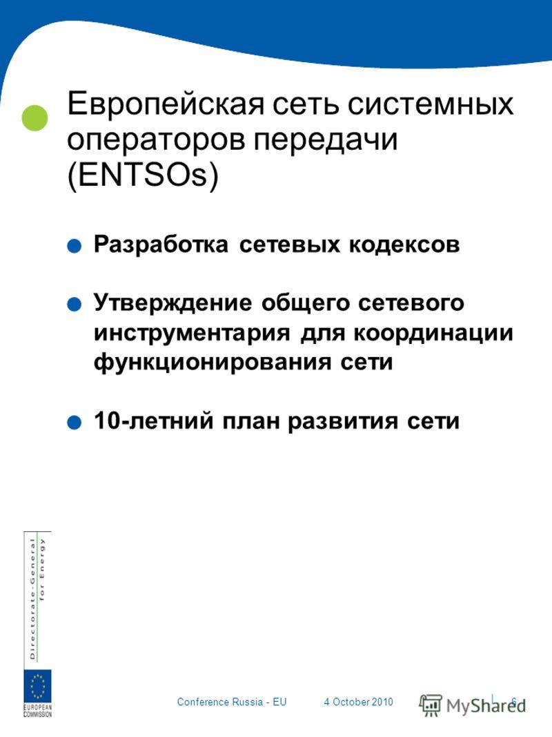 | 6 Conference Russia - EU4 October 2010 Европейская сеть системных операторов передачи (ENTSOs). Разработка сетевых кодексов. Утверждение общего сетевого инструментария для координации функционирования сети. 10-летний план развития сети