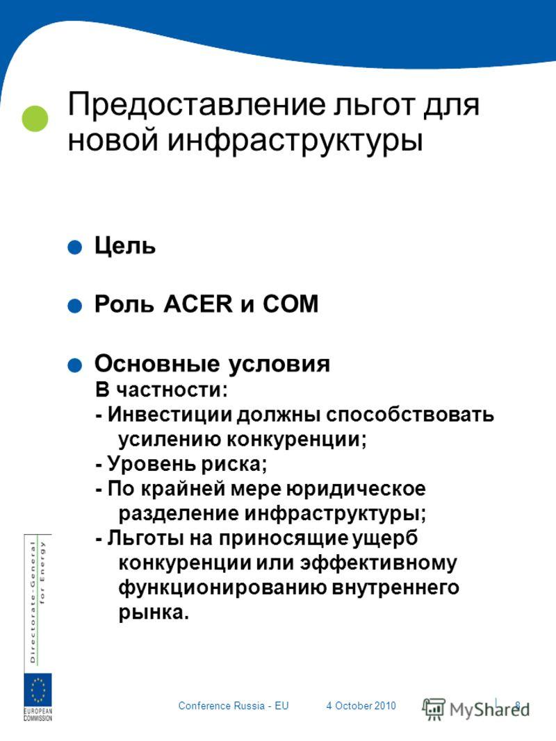 | 8 Conference Russia - EU4 October 2010 Предоставление льгот для новой инфраструктуры. Цель. Роль ACER и COM. Основные условия В частности: - Инвестиции должны способствовать усилению конкуренции; - Уровень риска; - По крайней мере юридическое разде