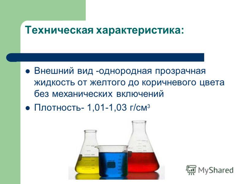 Техническая характеристика: Внешний вид -однородная прозрачная жидкость от желтого до коричневого цвета без механических включений Плотность- 1,01-1,03 г/см 3