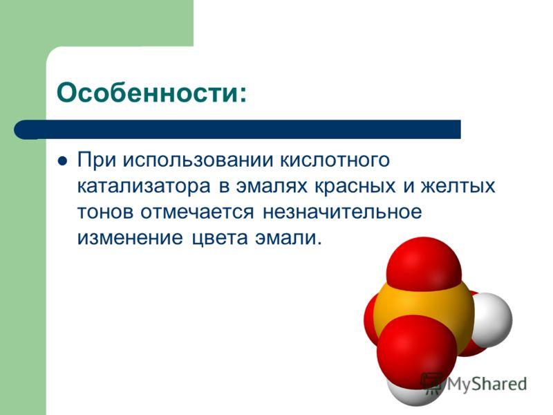 Особенности: При использовании кислотного катализатора в эмалях красных и желтых тонов отмечается незначительное изменение цвета эмали.