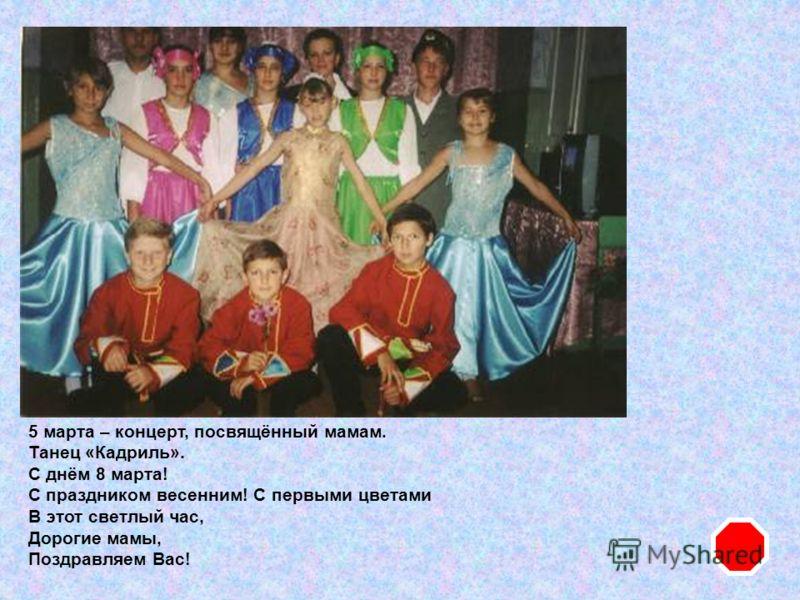 5 марта – концерт, посвящённый мамам. Танец «Кадриль». С днём 8 марта! С праздником весенним! С первыми цветами В этот светлый час, Дорогие мамы, Поздравляем Вас!
