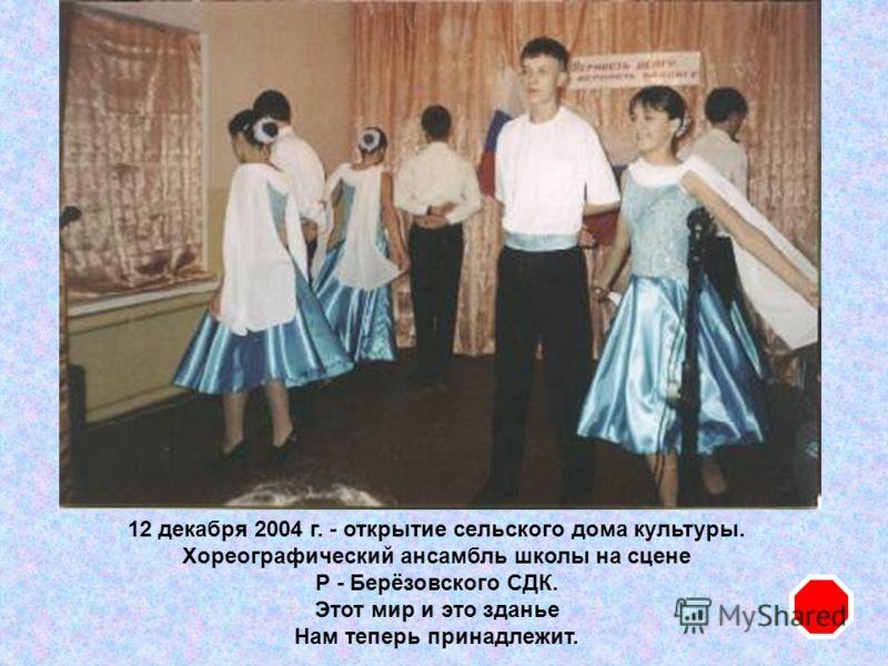 12 декабря 2004 г. - открытие сельского дома культуры. Хореографический ансамбль школы на сцене Р - Берёзовского СДК. Этот мир и это зданье Нам теперь принадлежит.