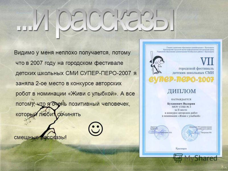Видимо у меня неплохо получается, потому что в 2007 году на городском фестивале детских школьных СМИ СУПЕР-ПЕРО-2007 я заняла 2-ое место в конкурсе авторских робот в номинации «Живи с улыбкой». А все потому, что я очень позитивный человечек, который