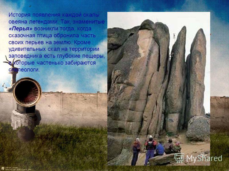 История появления каждой скалы овеяна легендами. Так, знаменитые «Перья» возникли тогда, когда сказочная птица обронила часть своих перьев на землю. Кроме удивительных скал на территории заповедника есть глубокие пещеры, в которые частенько забираютс