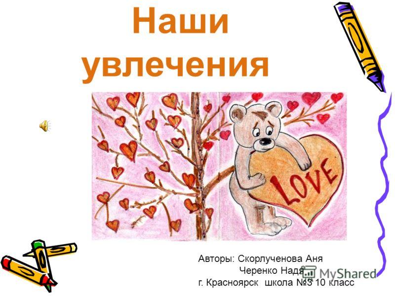 Наши увлечения Авторы: Скорлученова Аня Черенко Надя г. Красноярск школа 3 10 класс