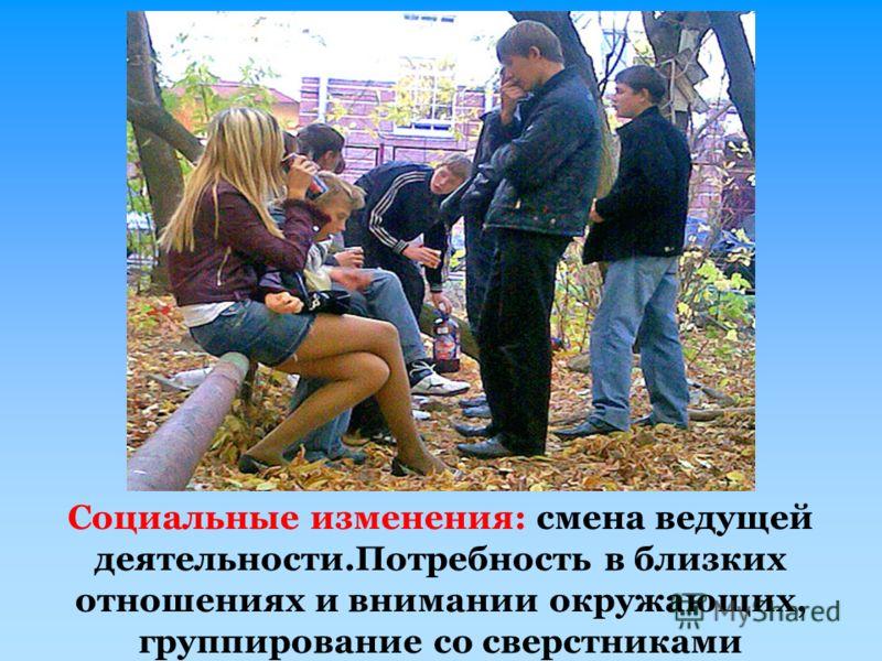 Социальные изменения: смена ведущей деятельности.Потребность в близких отношениях и внимании окружающих, группирование со сверстниками