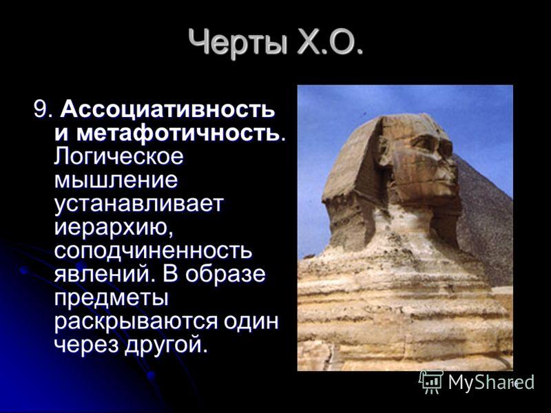 16 Черты Х.О. 9. Ассоциативность и метафотичность. Логическое мышление устанавливает иерархию, соподчиненность явлений. В образе предметы раскрываются один через другой.
