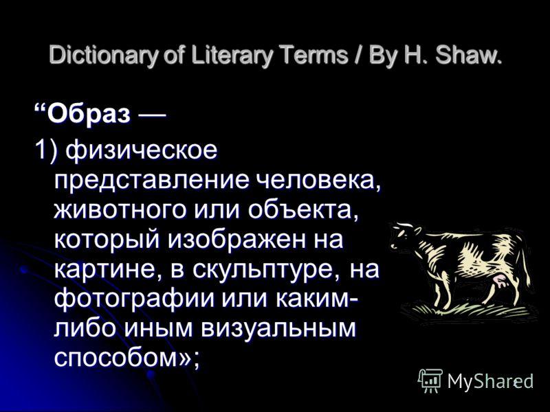 2 Dictionary of Literary Terms / By H. Shaw. Образ Образ 1) физическое представление человека, животного или объекта, который изображен на картине, в скульптуре, на фотографии или каким- либо иным визуальным способом»;