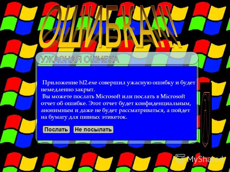 Приложение hl2.exe совершил ужасную ошибку и будет немедленно закрыт. Вы можете послать Microsoft или послать в Microsoft отчет об ошибке. Этот отчет будет конфиденциальным, анонимным и даже не будет рассматриваться, а пойдет на бумагу для пивных эти