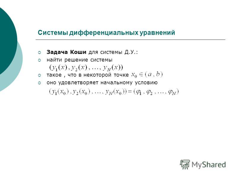 Системы дифференциальных уравнений Задача Коши для системы Д.У.: найти решение системы такое, что в некоторой точке оно удовлетворяет начальному условию