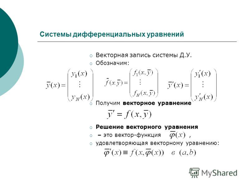 Системы дифференциальных уравнений Векторная запись системы Д.У. Обозначим: Получим векторное уравнение Решение векторного уравнения – это вектор-функция, удовлетворяющая векторному уравнению:
