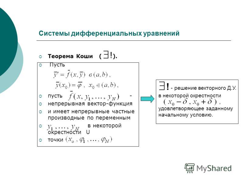 Системы дифференциальных уравнений Теорема Коши ( ! ). Пусть пусть - непрерывная вектор-функция и имеет непрерывные частные производные по переменным в некоторой окрестности U точки ! - решение векторного Д.У. в некоторой окрестности, удовлетворяющее
