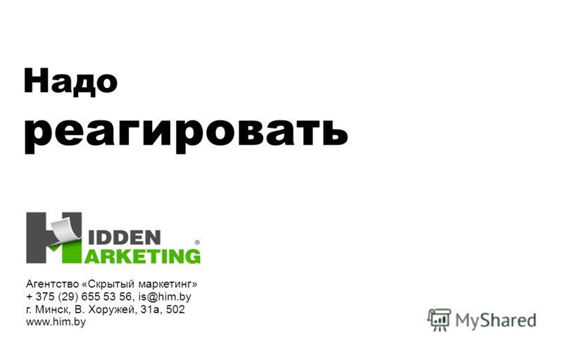 Надо реагировать Агентство «Скрытый маркетинг» + 375 (29) 655 53 56, is@him.by г. Минск, В. Хоружей, 31а, 502 www.him.by