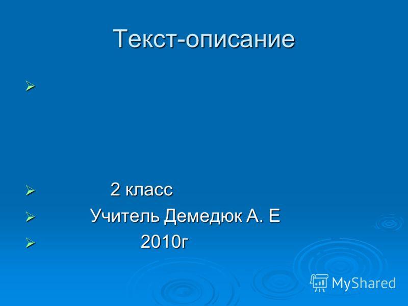Текст-описание 2 класс 2 класс Учитель Демедюк А. Е Учитель Демедюк А. Е 2010г 2010г