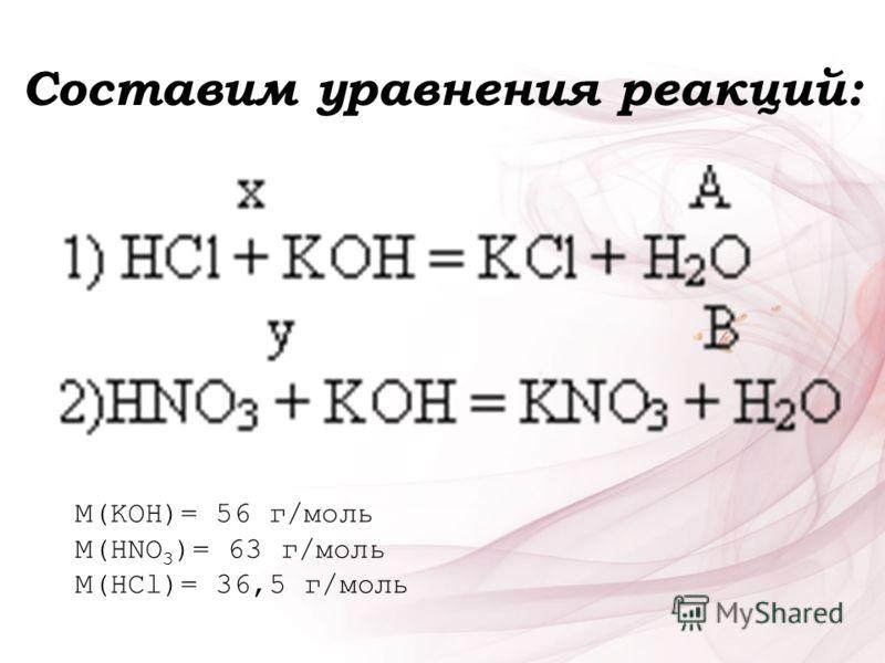 Составим уравнения реакций: M(KOH)= 56 г/моль M(HNO 3 )= 63 г/моль M(HCl)= 36,5 г/моль