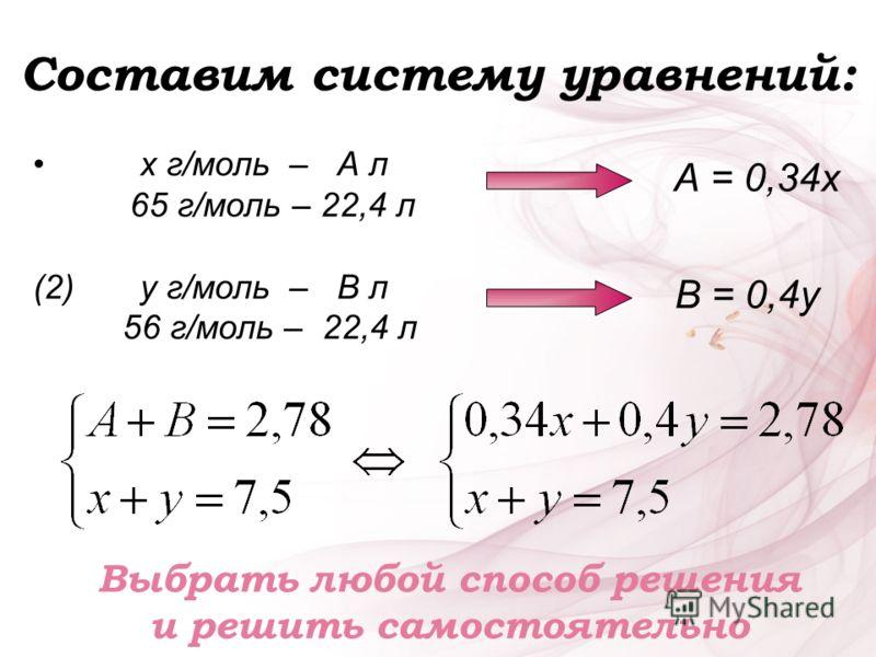 Составим систему уравнений: х г/моль – А л 65 г/моль – 22,4 л (2) у г/моль – В л 56 г/моль – 22,4 л А = 0,34х В = 0,4у Выбрать любой способ решения и решить самостоятельно