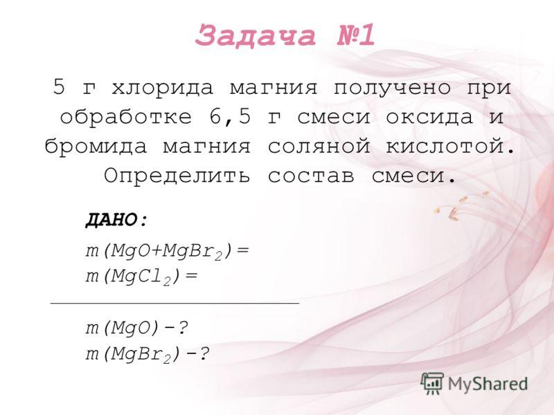 5 г хлорида магния получено при обработке 6,5 г смеси оксида и бромида магния соляной кислотой. Определить состав смеси. ДАНО: m(MgO+MgBr 2 )= m(MgCl 2 )= m(MgO)-? m(MgBr 2 )-? Задача 1