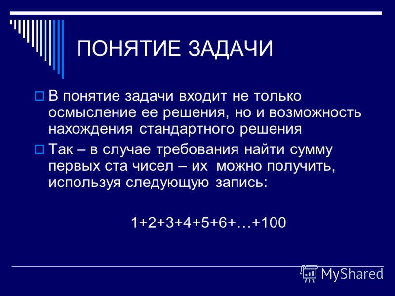ПОНЯТИЕ ЗАДАЧИ В понятие задачи входит не только осмысление ее решения, но и возможность нахождения стандартного решения Так – в случае требования найти сумму первых ста чисел – их можно получить, используя следующую запись: 1+2+3+4+5+6+…+100