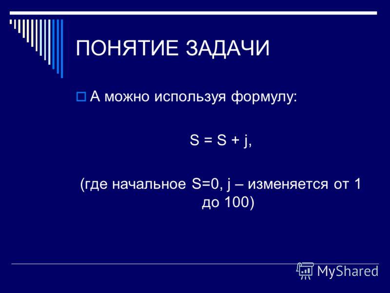 ПОНЯТИЕ ЗАДАЧИ А можно используя формулу: S = S + j, (где начальное S=0, j – изменяется от 1 до 100)