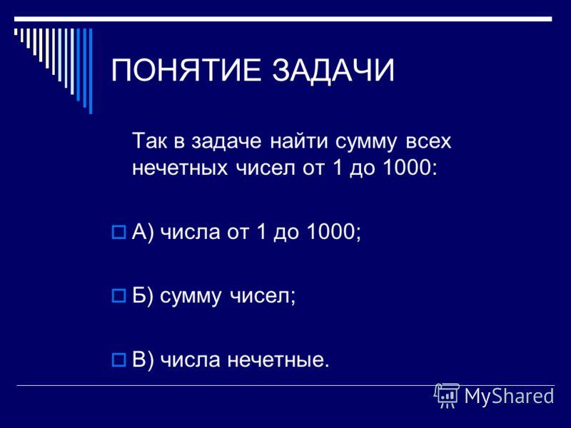 ПОНЯТИЕ ЗАДАЧИ Так в задаче найти сумму всех нечетных чисел от 1 до 1000: А) числа от 1 до 1000; Б) сумму чисел; В) числа нечетные.