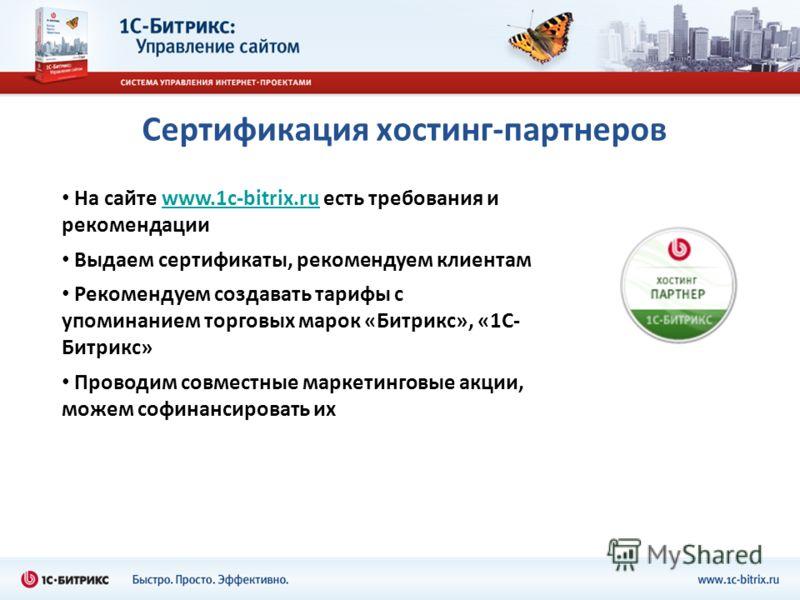 Сертификация хостинг-партнеров На сайте www.1c-bitrix.ru есть требования и рекомендацииwww.1c-bitrix.ru Выдаем сертификаты, рекомендуем клиентам Рекомендуем создавать тарифы с упоминанием торговых марок «Битрикс», «1С- Битрикс» Проводим совместные ма