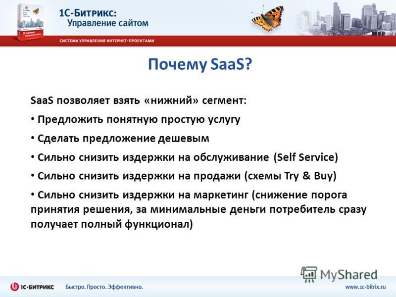 Почему SaaS? SaaS позволяет взять «нижний» сегмент: Предложить понятную простую услугу Сделать предложение дешевым Сильно снизить издержки на обслуживание (Self Service) Сильно снизить издержки на продажи (схемы Try & Buy) Сильно снизить издержки на