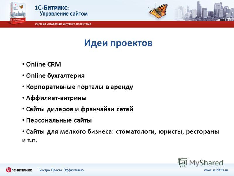 Идеи проектов Online CRM Online бухгалтерия Корпоративные порталы в аренду Аффилиат-витрины Сайты дилеров и франчайзи сетей Персональные сайты Сайты для мелкого бизнеса: стоматологи, юристы, рестораны и т.п.