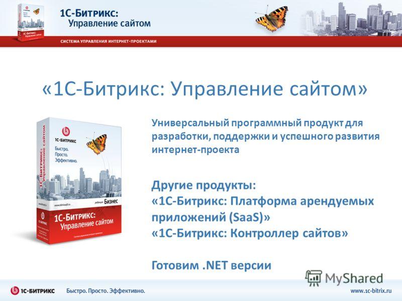 «1С-Битрикс: Управление сайтом» Универсальный программный продукт для разработки, поддержки и успешного развития интернет-проекта Другие продукты: «1С-Битрикс: Платформа арендуемых приложений (SaaS)» «1С-Битрикс: Контроллер сайтов» Готовим.NET версии